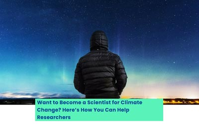 Want to Become a Scientist for Climate Change? Here'?s How You Can Help Researchers